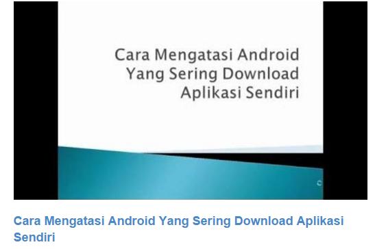 Cara Mengatasi Android Yang Sering Download Aplikasi Sendiri